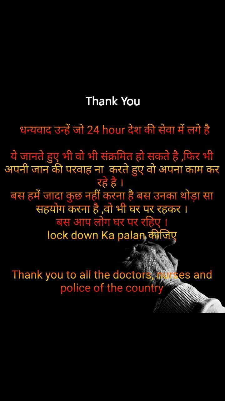 Thank You    धन्यवाद उन्हें जो 24 hour देश की सेवा में लगे है   ये जानते हुए भी वो भी संक्रमित हो सकते है ,फिर भी अपनी जान की परवाह ना  करते हुए वो अपना काम कर रहे है ।  बस हमें जादा कुछ नहीं करना है बस उनका थोड़ा सा सहयोग करना है ,वो भी घर पर रहकर । बस आप लोग घर पर रहिए । lock down Ka palan कीजिए   Thank you to all the doctors, nurses and police of the country