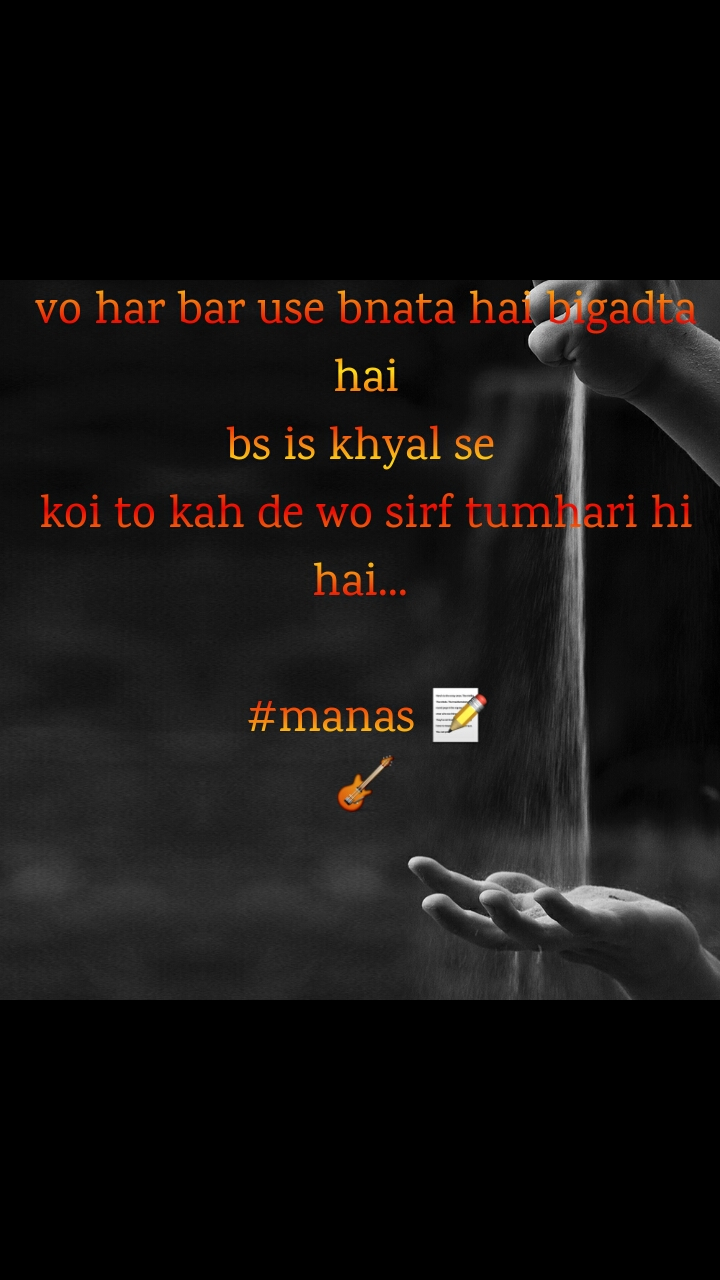 vo har bar use bnata hai bigadta hai bs is khyal se  koi to kah de wo sirf tumhari hi hai...   #manas 📝 🎸
