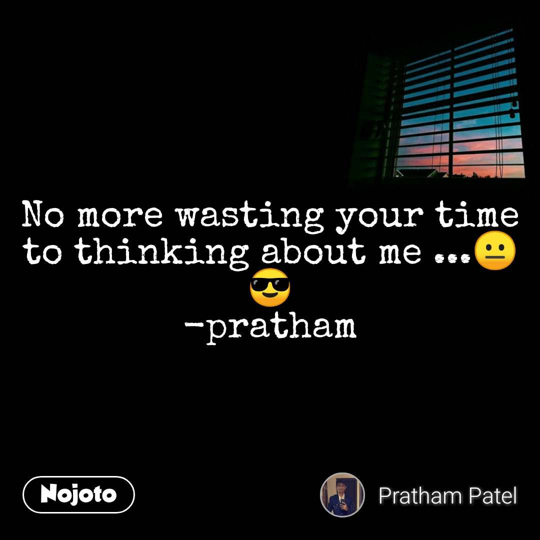 No more wasting your time to thinking about me ...😐😎 -pratham
