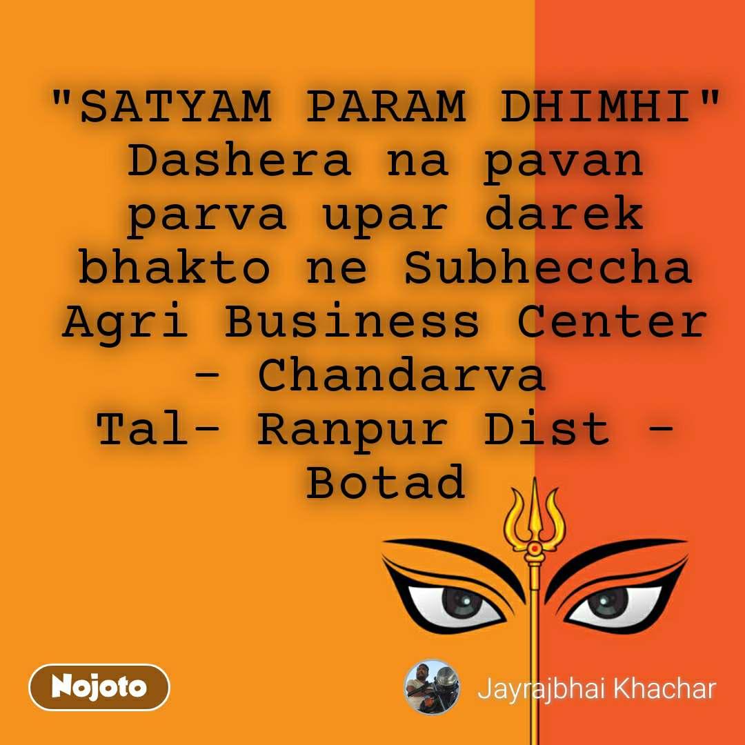"""""""SATYAM PARAM DHIMHI"""" Dashera na pavan parva upar darek bhakto ne Subheccha Agri Business Center - Chandarva  Tal- Ranpur Dist - Botad"""