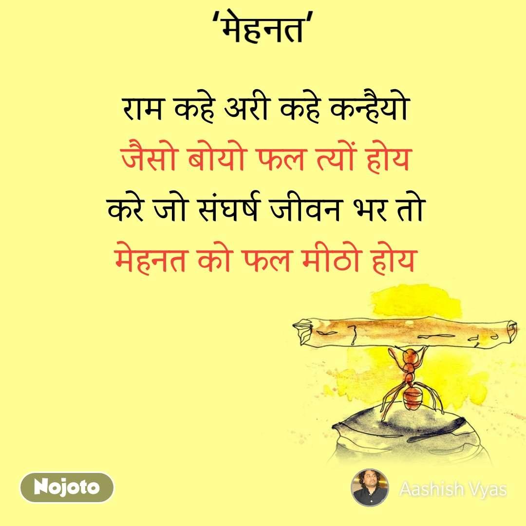 मेहनत राम कहे अरी कहे कन्हैयो जैसो बोयो फल त्यों होय करे जो संघर्ष जीवन भर तो मेहनत को फल मीठो होय