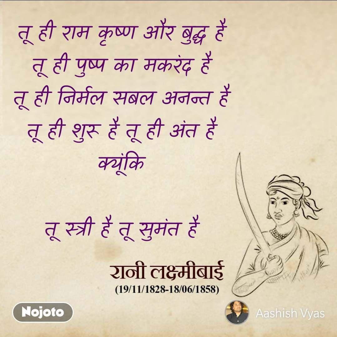 खूब लड़ी मर्दानी वो तो तू ही राम कृष्ण और बुद्ध है तू ही पुष्प का मकरंद है तू ही निर्मल सबल अनन्त है तू ही शुरू है तू ही अंत है क्यूंकि  तू स्त्री है तू सुमंत है