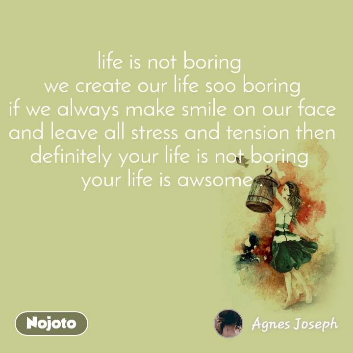 life is not boring  we create our life soo boring if we always make smile on our face and leave all stress and tension then definitely your life is not boring  your life is awsome .