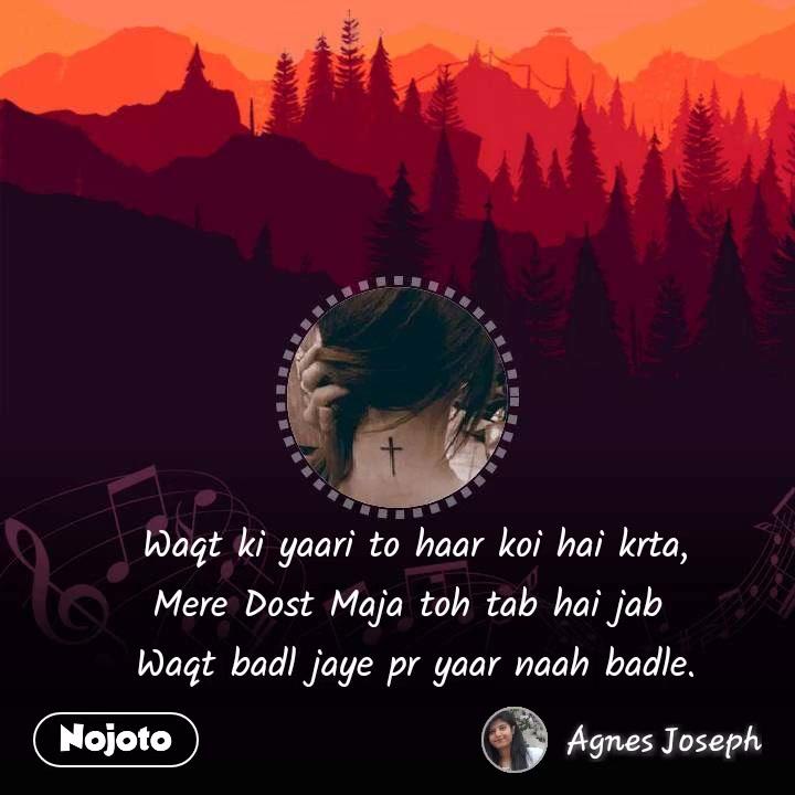Waqt ki yaari to haar koi hai krta, Mere Dost Maja toh tab hai jab  Waqt badl jaye pr yaar naah badle.