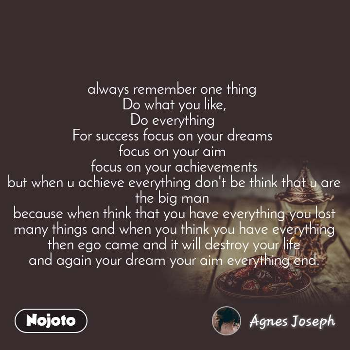 always remember one thing  Do what you like, Do everything  For success focus on your dreams  focus on your aim  focus on your achievements but when u achieve everything don't be think that u are the big man  because when think that you have everything you lost many things and when you think you have everything  then ego came and it will destroy your life and again your dream your aim everything end.