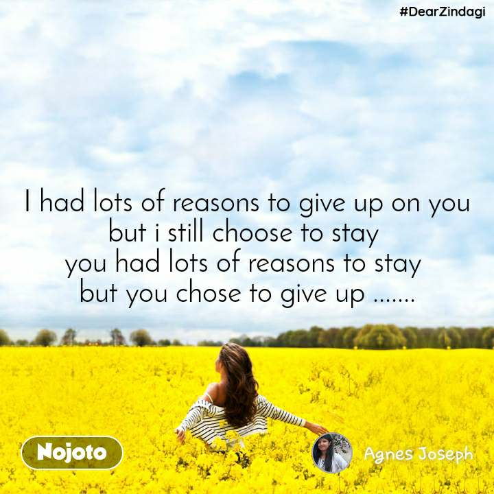 #DearZindagi I had lots of reasons to give up on you but i still choose to stay  you had lots of reasons to stay  but you chose to give up .......