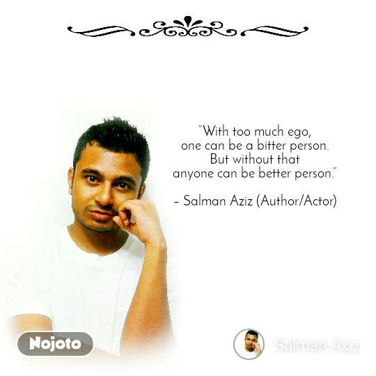 """""""With too much ego, one can be a bitter person. But without that anyone can be better person.""""  – Salman Aziz (Author/Actor)"""