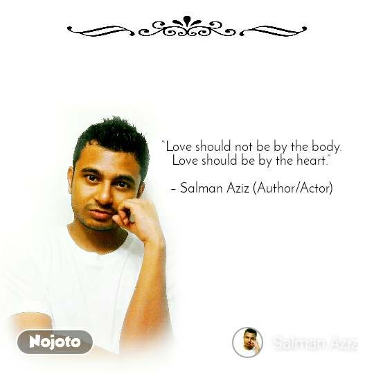 """Love should not be by the body. Love should be by the heart.""  – Salman Aziz (Author/Actor)"