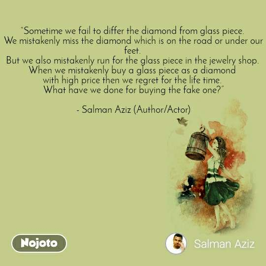 """Sometime we fail to differ the diamond from glass piece.  We mistakenly miss the diamond which is on the road or under our feet.  But we also mistakenly run for the glass piece in the jewelry shop.  When we mistakenly buy a glass piece as a diamond  with high price then we regret for the life time.  What have we done for buying the fake one?""  - Salman Aziz (Author/Actor)"