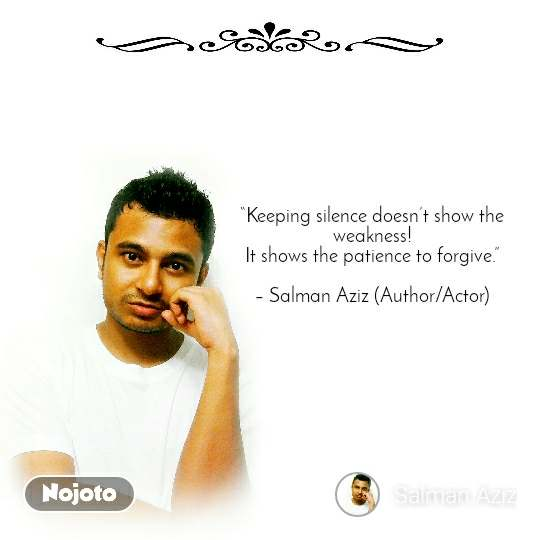 """Keeping silence doesn't show the weakness! It shows the patience to forgive.""  – Salman Aziz (Author/Actor)"