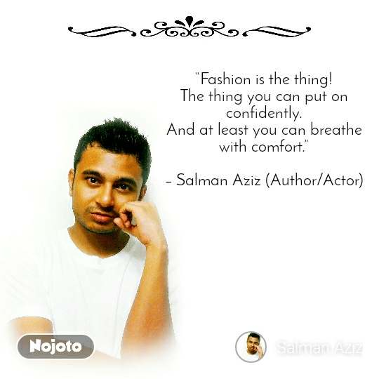 """Fashion is the thing! The thing you can put on confidently. And at least you can breathe with comfort.""  – Salman Aziz (Author/Actor)"