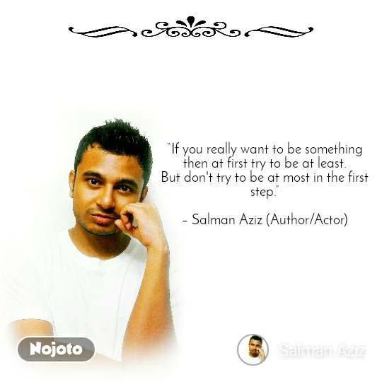 """""""If you really want to be something then at first try to be at least. But don't try to be at most in the first step.""""  – Salman Aziz (Author/Actor)"""