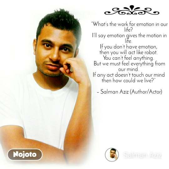 """""""What's the work for emotion in our life?  I'll say emotion gives the motion in life.  If you don't have emotion,  then you will act like robot.  You can't feel anything.  But we must feel everything from our mind.  If any act doesn't touch our mind  then how could we live?""""   – Salman Aziz (Author/Actor)"""
