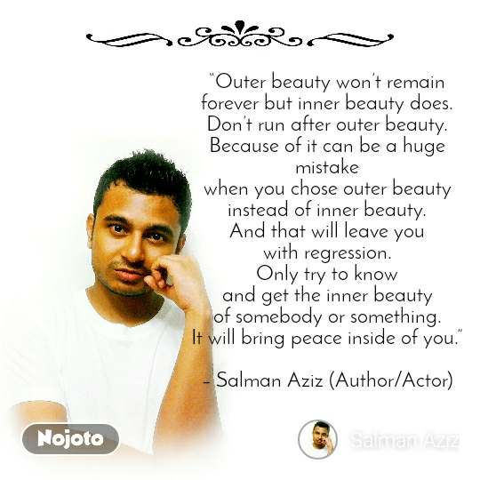 """Outer beauty won't remain forever but inner beauty does. Don't run after outer beauty. Because of it can be a huge mistake when you chose outer beauty instead of inner beauty. And that will leave you with regression. Only try to know and get the inner beauty of somebody or something. It will bring peace inside of you.""  – Salman Aziz (Author/Actor)"