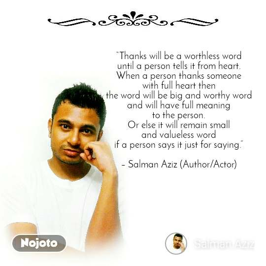 """Thanks will be a worthless word until a person tells it from heart. When a person thanks someone with full heart then the word will be big and worthy word and will have full meaning to the person. Or else it will remain small and valueless word if a person says it just for saying.""  – Salman Aziz (Author/Actor)"