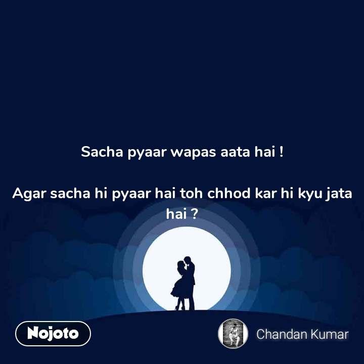 Sacha pyaar wapas aata hai !  Agar sacha hi pyaar hai toh chhod kar hi kyu jata hai ?