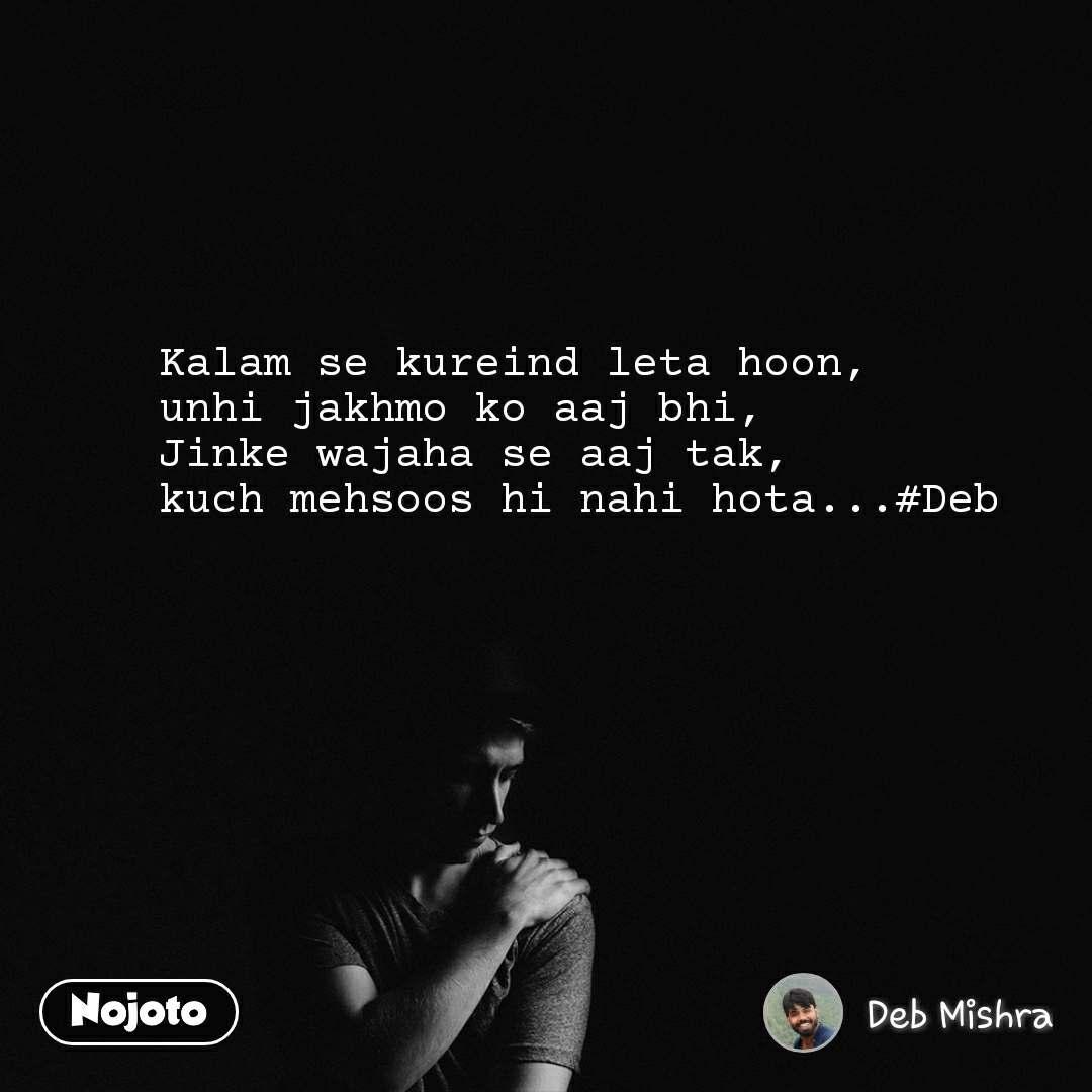 Kalam se kureind leta hoon,  unhi jakhmo ko aaj bhi,  Jinke wajaha se aaj tak,  kuch mehsoos hi nahi hota...#Deb