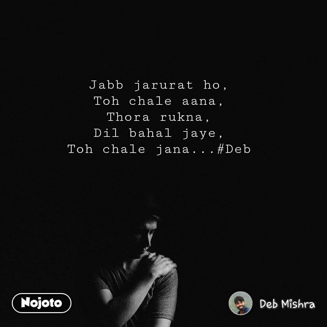 Jabb jarurat ho, Toh chale aana, Thora rukna, Dil bahal jaye, Toh chale jana...#Deb