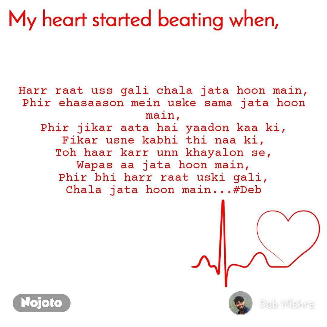 My heart started beating when Harr raat uss gali chala jata hoon main, Phir ehasaason mein uske sama jata hoon main, Phir jikar aata hai yaadon kaa ki, Fikar usne kabhi thi naa ki, Toh haar karr unn khayalon se, Wapas aa jata hoon main, Phir bhi harr raat uski gali, Chala jata hoon main...#Deb