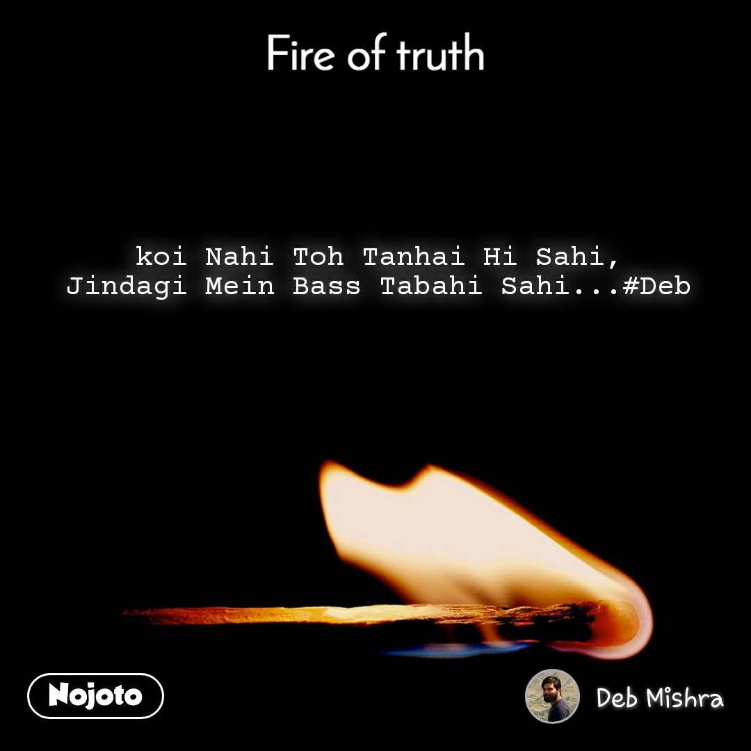Fire of truth koi Nahi Toh Tanhai Hi Sahi, Jindagi Mein Bass Tabahi Sahi...#Deb