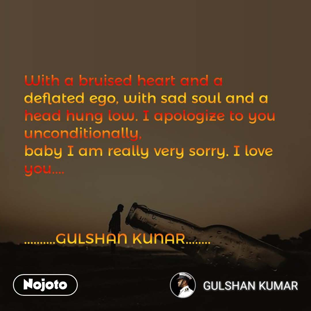 With a bruised heart and a deflated ego, with sad soul and a head hung low. I apologize to you unconditionally,  baby I am really very sorry. I love you....    ..........GULSHAN KUNAR........