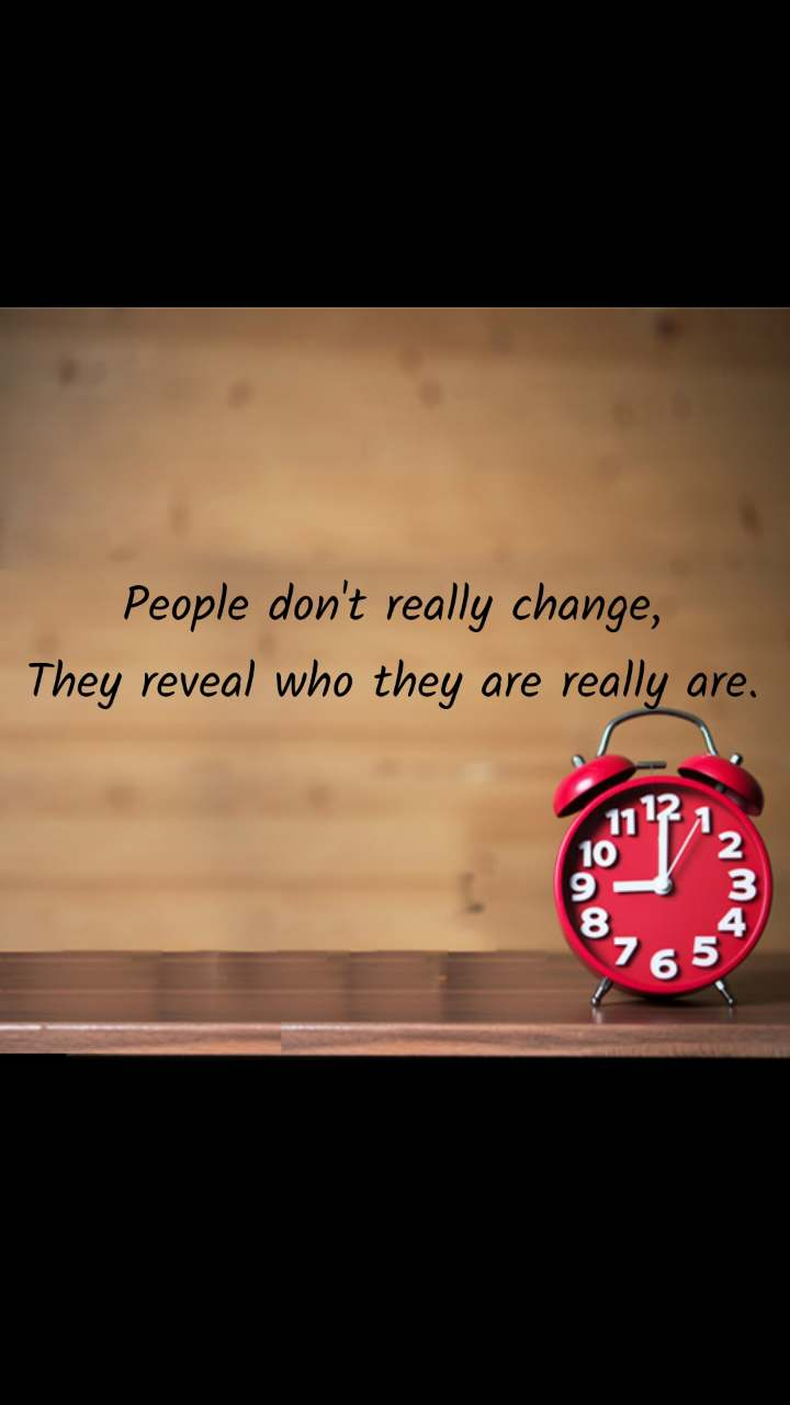 People don't really change,  They reveal who they are really are.