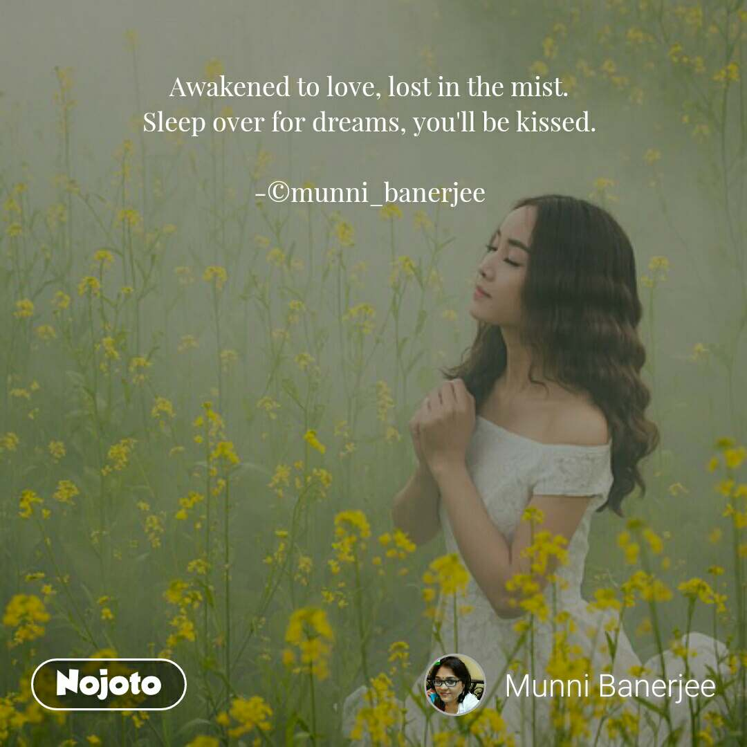 Awakened to love, lost in the mist. Sleep over for dreams, you'll be kissed.  -©munni_banerjee