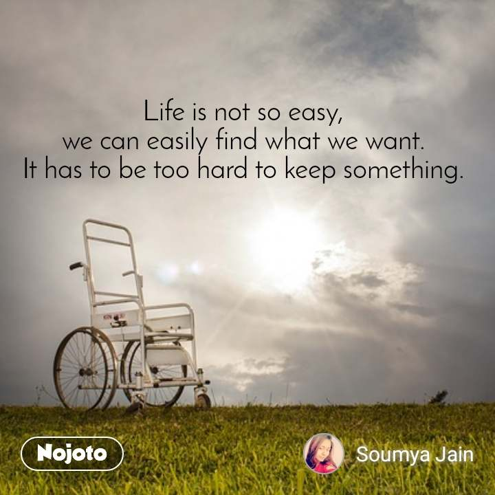 Life is not so easy,  we can easily find what we want.  It has to be too hard to keep something.