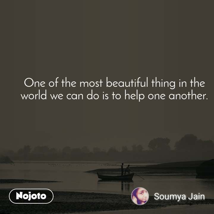 One of the most beautiful thing in the world we can do is to help one another.