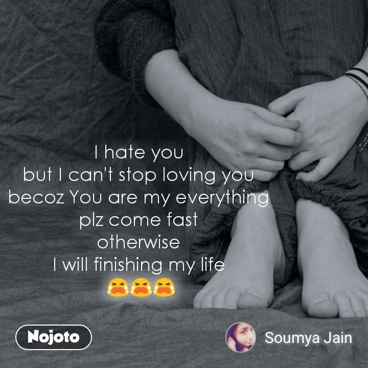 I hate you  but I can't stop loving you  becoz You are my everything  plz come fast  otherwise  I will finishing my life  😭😭😭