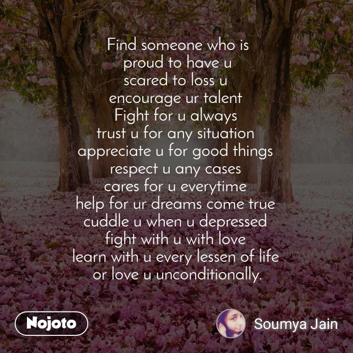 Find someone who is  proud to have u  scared to loss u  encourage ur talent  Fight for u always  trust u for any situation  appreciate u for good things  respect u any cases  cares for u everytime  help for ur dreams come true  cuddle u when u depressed  fight with u with love  learn with u every lessen of life  or love u unconditionally.