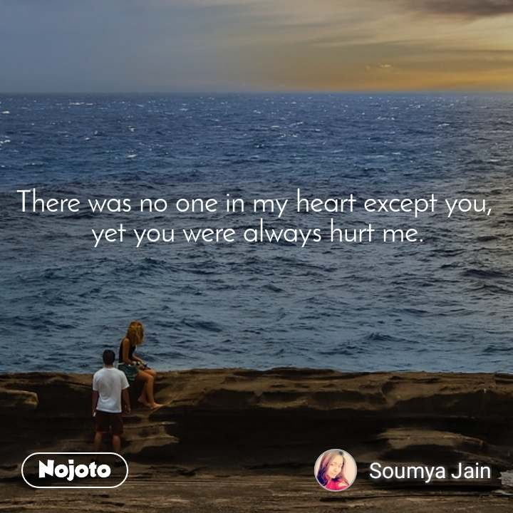 There was no one in my heart except you,  yet you were always hurt me.