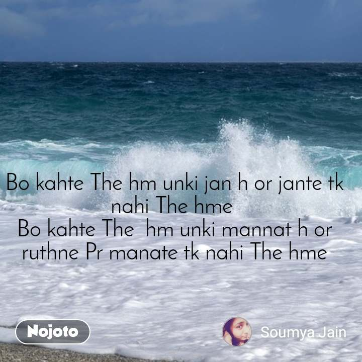 Bo kahte The hm unki jan h or jante tk nahi The hme  Bo kahte The  hm unki mannat h or ruthne Pr manate tk nahi The hme