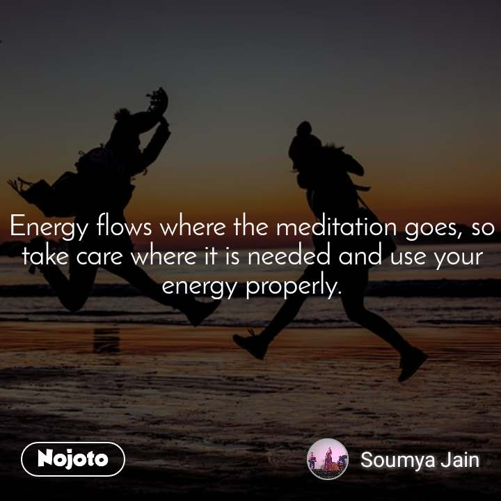 Energy flows where the meditation goes, so take care where it is needed and use your energy properly.
