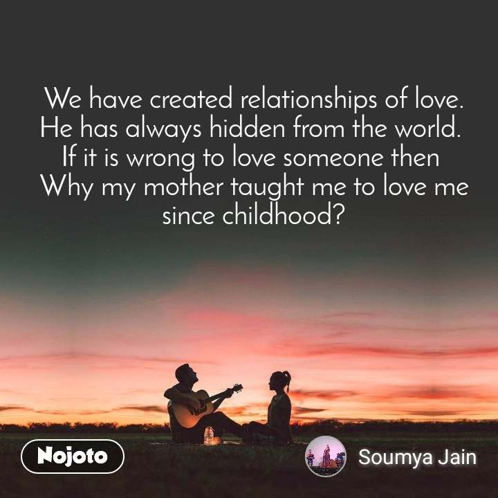 We have created relationships of love. He has always hidden from the world.  If it is wrong to love someone then  Why my mother taught me to love me since childhood?