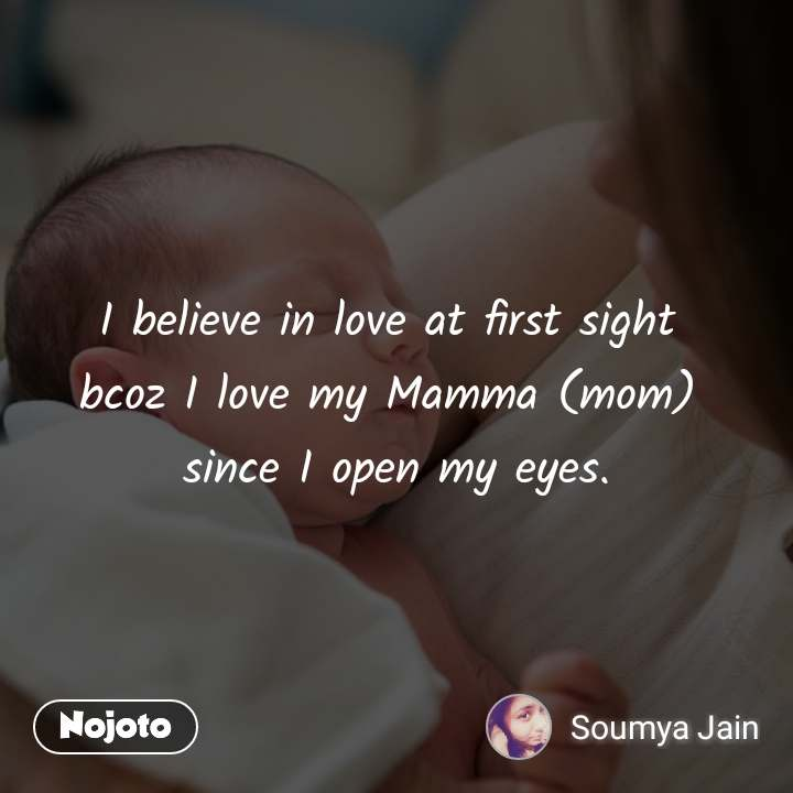 I believe in love at first sight  bcoz I love my Mamma (mom)  since I open my eyes.