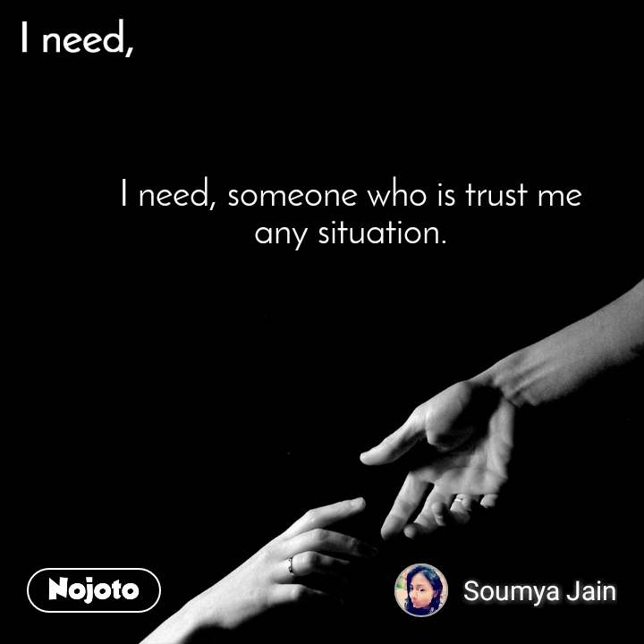 I need I need, someone who is trust me  any situation.