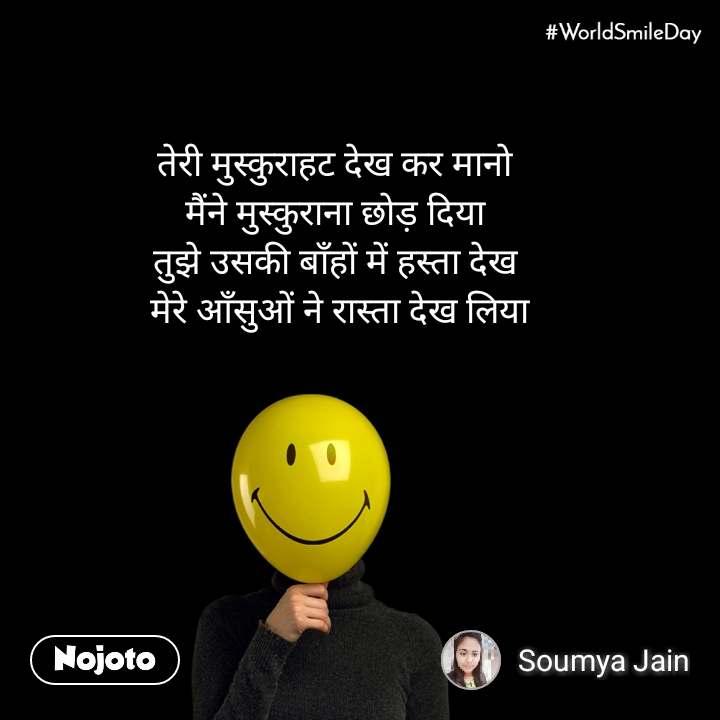 #Worldsmileday  तेरी मुस्कुराहट देख कर मानो  मैंने मुस्कुराना छोड़ दिया  तुझे उसकी बाँहों में हस्ता देख  मेरे आँसुओं ने रास्ता देख लिया