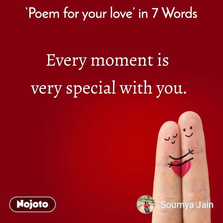 Poem for your love in 7 Words Every moment is  very special with you.