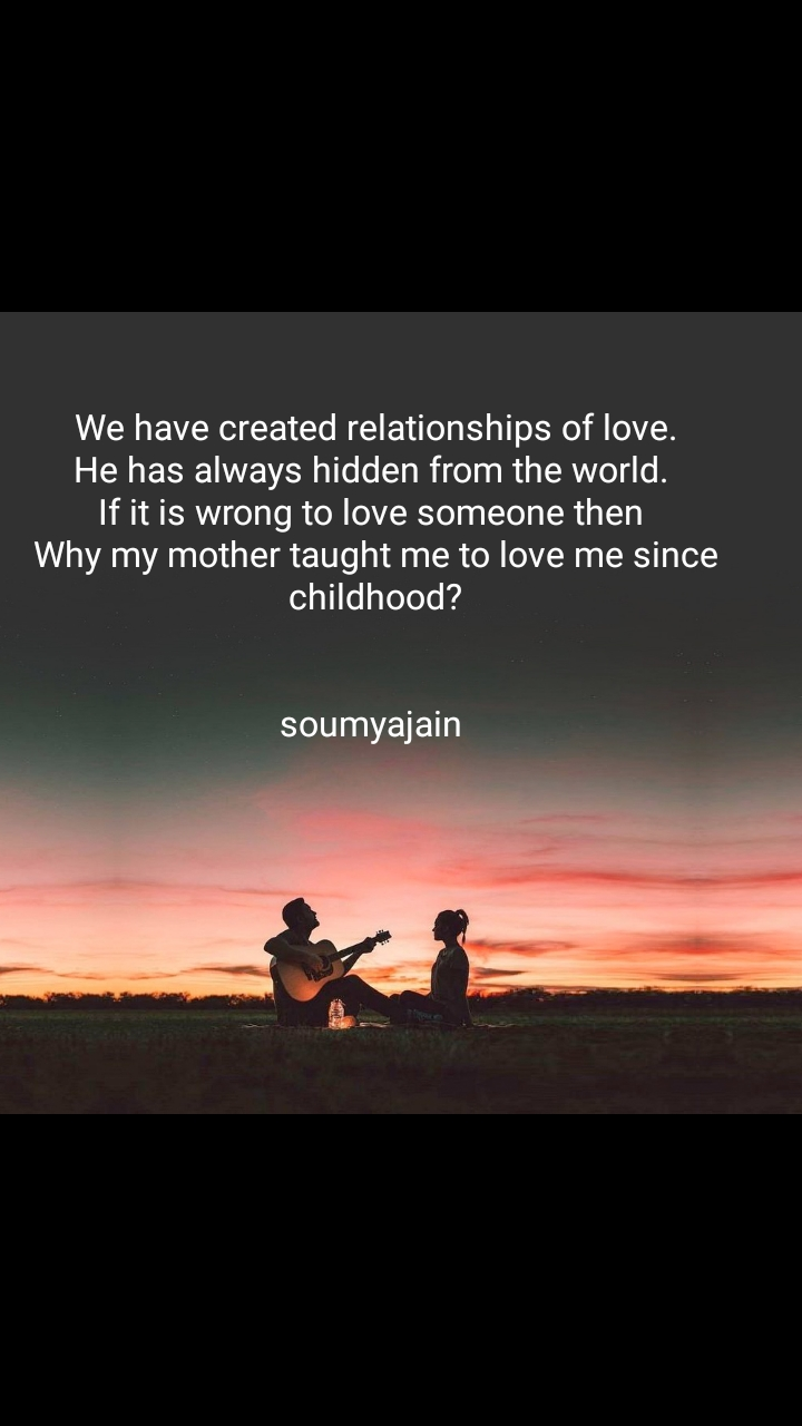 We have created relationships of love. He has always hidden from the world.  If it is wrong to love someone then  Why my mother taught me to love me since childhood?   soumyajain