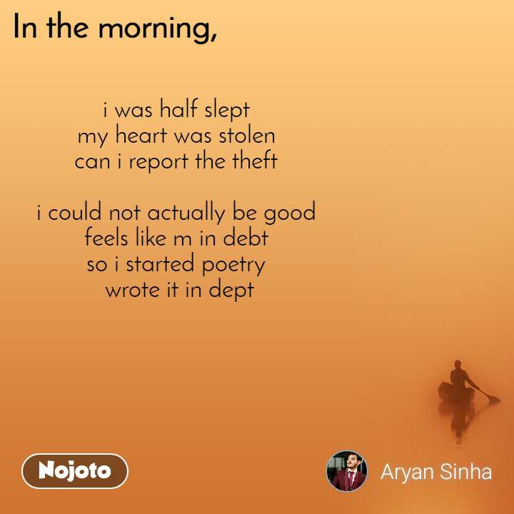 In the morning i was half slept  my heart was stolen  can i report the theft   i could not actually be good  feels like m in debt  so i started poetry  wrote it in dept
