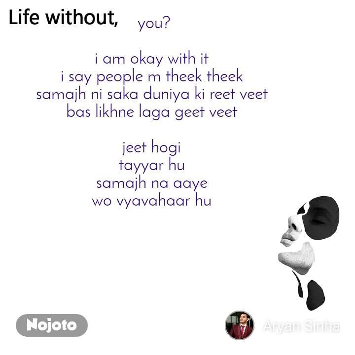 Life without you?  i am okay with it  i say people m theek theek  samajh ni saka duniya ki reet veet  bas likhne laga geet veet   jeet hogi  tayyar hu  samajh na aaye  wo vyavahaar hu
