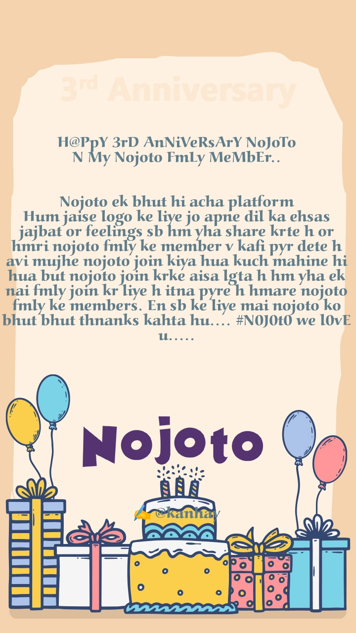 H@PpY 3rD AnNiVeRsArY NoJoTo N My Nojoto FmLy MeMbEr..   Nojoto ek bhut hi acha platform Hum jaise logo ke liye jo apne dil ka ehsas jajbat or feelings sb hm yha share krte h or hmri nojoto fmly ke member v kafi pyr dete h avi mujhe nojoto join kiya hua kuch mahine hi hua but nojoto join krke aisa lgta h hm yha ek nai fmly join kr liye h itna pyre h hmare nojoto fmly ke members. En sb ke liye mai nojoto ko bhut bhut thnanks kahta hu.... #N0J0t0 we l0vE u.....            ✍️ @kanhay