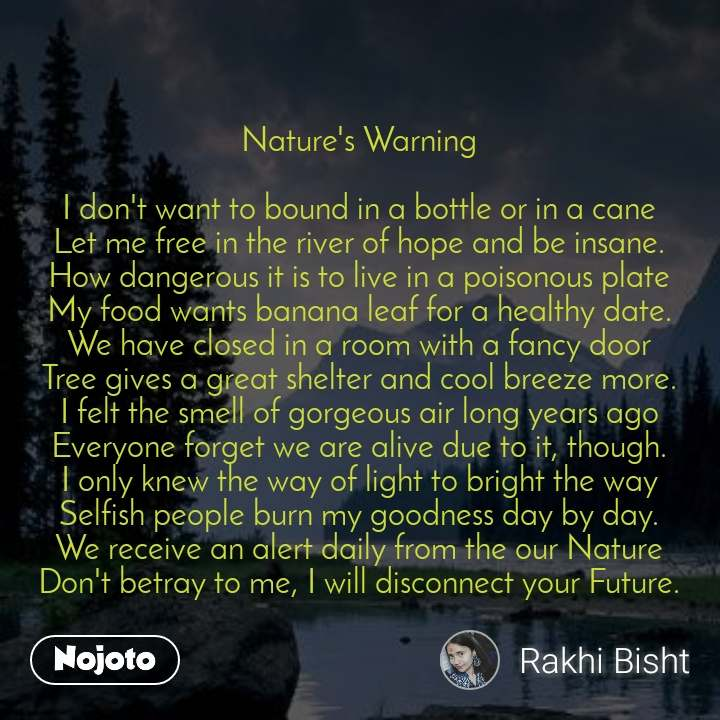 Nature's Warning  I don't want to bound in a bottle or in a cane Let me free in the river of hope and be insane. How dangerous it is to live in a poisonous plate My food wants banana leaf for a healthy date. We have closed in a room with a fancy door Tree gives a great shelter and cool breeze more. I felt the smell of gorgeous air long years ago Everyone forget we are alive due to it, though. I only knew the way of light to bright the way Selfish people burn my goodness day by day. We receive an alert daily from the our Nature Don't betray to me, I will disconnect your Future.