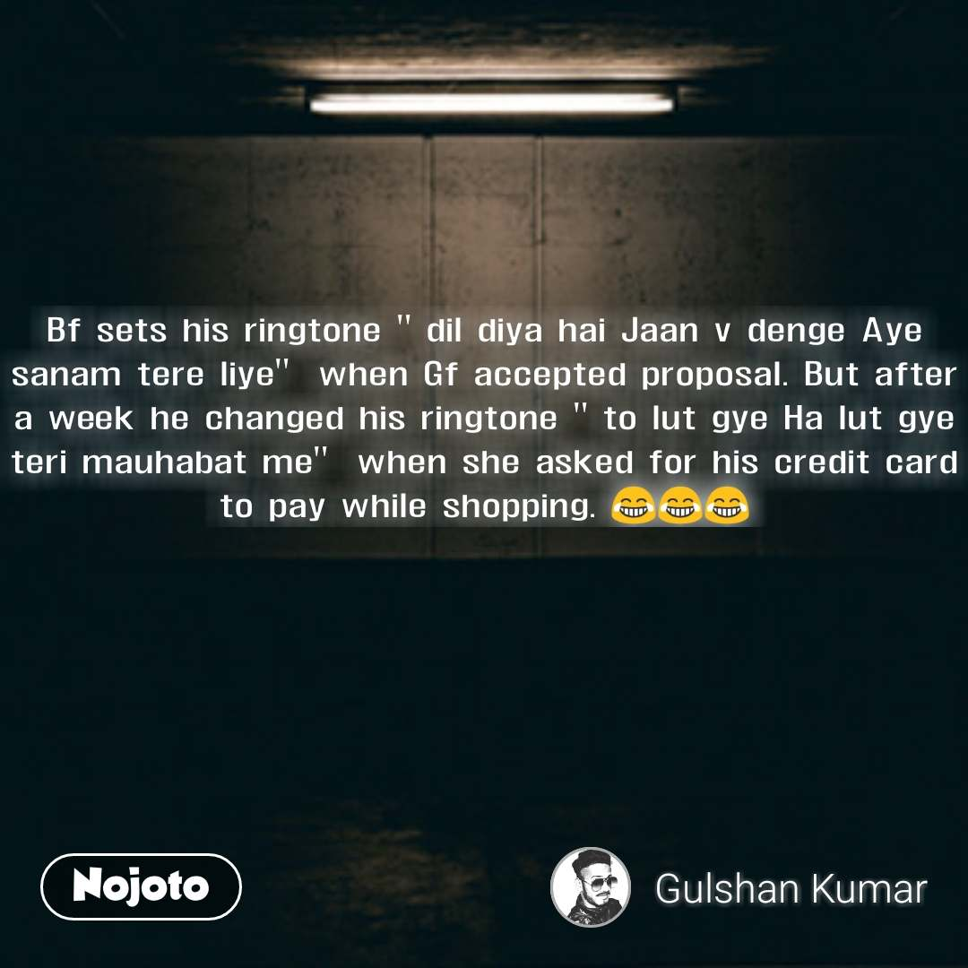 "Bf sets his ringtone "" dil diya hai Jaan v denge Aye sanam tere liye""  when Gf accepted proposal. But after a week he changed his ringtone "" to lut gye Ha lut gye teri mauhabat me""  when she asked for his credit card to pay while shopping. 😂😂😂"