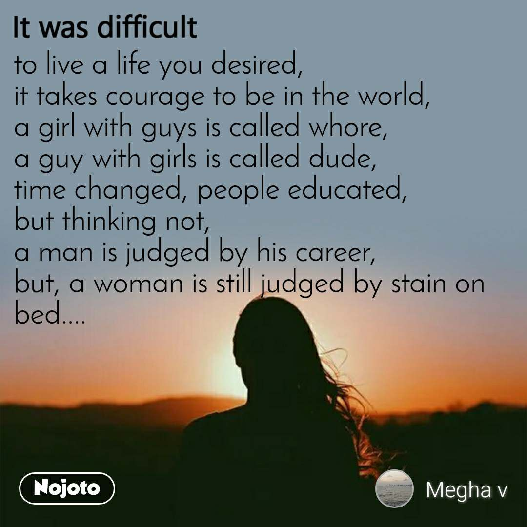 It was difficult to live a life you desired, it takes courage to be in the world, a girl with guys is called whore, a guy with girls is called dude, time changed, people educated, but thinking not, a man is judged by his career, but, a woman is still judged by stain on bed....