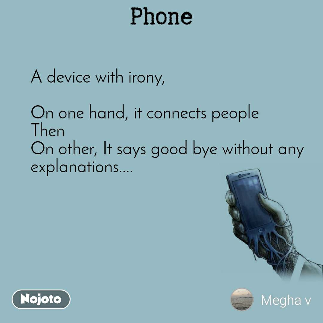 A device with irony,  On one hand, it connects people Then On other, It says good bye without any explanations....