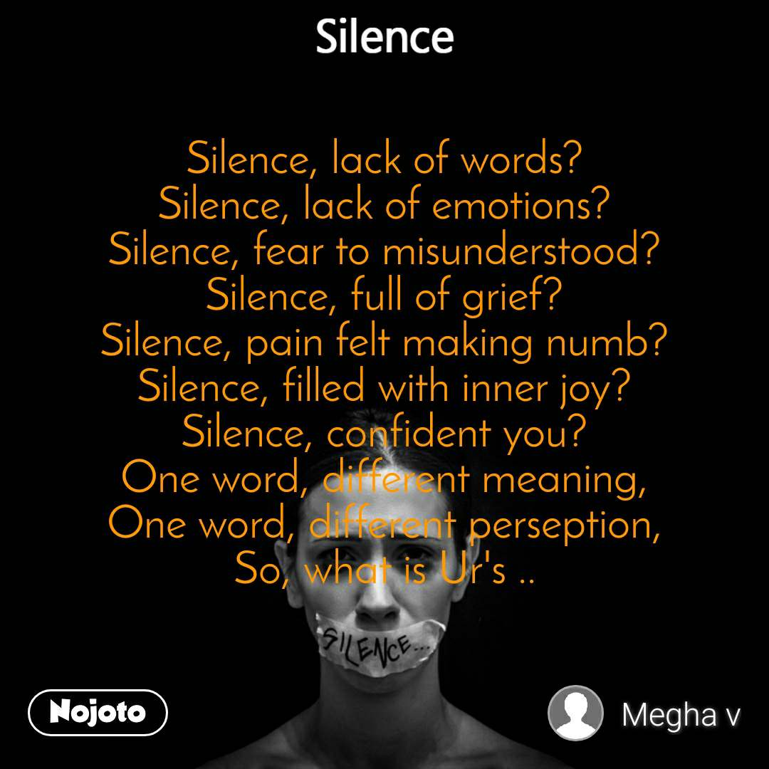 Silence Silence, lack of words? Silence, lack of emotions? Silence, fear to misunderstood? Silence, full of grief? Silence, pain felt making numb? Silence, filled with inner joy? Silence, confident you? One word, different meaning, One word, different perseption, So, what is Ur's ..