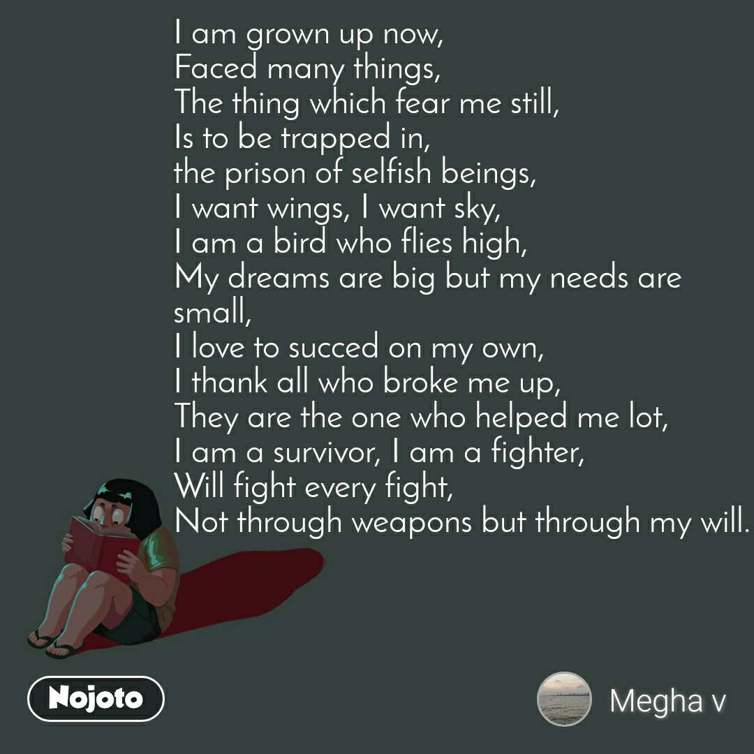 I am grown up now, Faced many things, The thing which fear me still, Is to be trapped in, the prison of selfish beings, I want wings, I want sky, I am a bird who flies high, My dreams are big but my needs are small, I love to succed on my own, I thank all who broke me up, They are the one who helped me lot, I am a survivor, I am a fighter, Will fight every fight, Not through weapons but through my will.