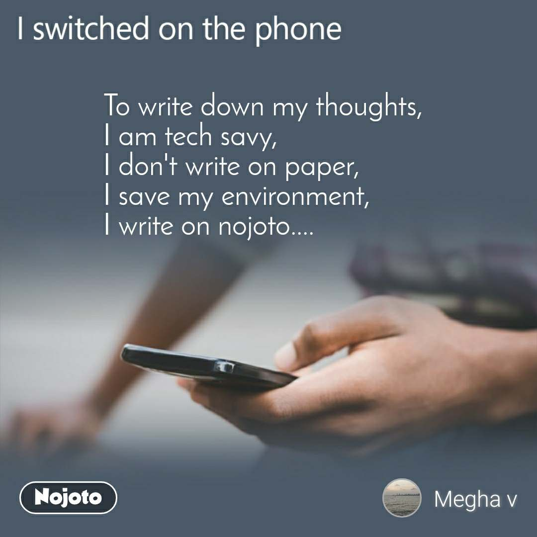 I switched on the phone  To write down my thoughts, I am tech savy, I don't write on paper, I save my environment, I write on nojoto....